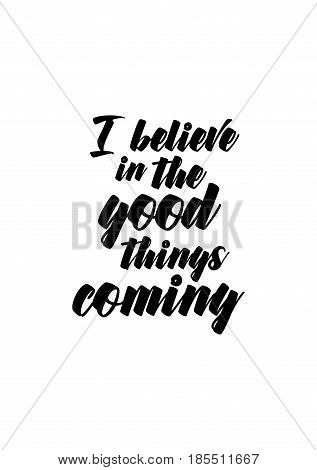 Lettering quotes motivation about life quote. Calligraphy Inspirational quote. I believe in the good things coming.
