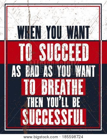 Inspiring motivation quote with text When You Want To Succeed As Bad As You Want To Breathe Then You Will Be Successful. Vector typography poster design concept. Distressed old metal sign texture.