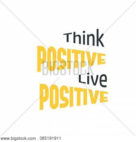 Think Positive, Live Positive,  Positive Vibes, Motivational Quote Of Life, Typography For Print Or
