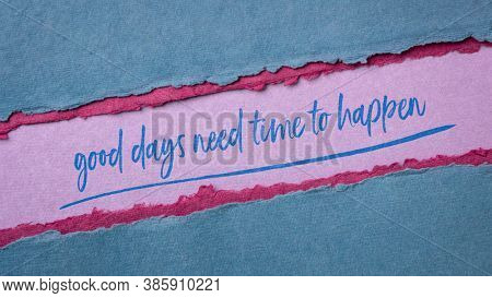 good days need time to happen inspirational quote - handwriting on a handmade rag paper, hope, patience and optimism concept