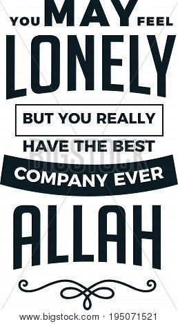 you may feel lonely but you really have the best company ever Allah