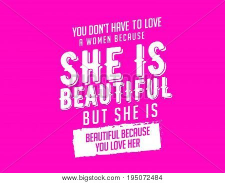 you don't have to love a women because she is beautiful but she is beautiful because you love her