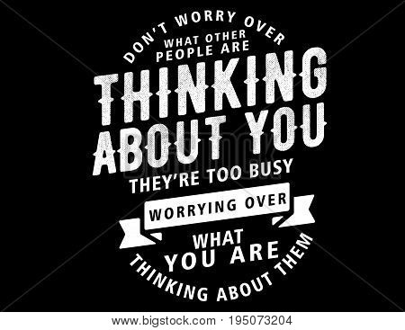 don't worry over what other people are thinking about you, they're too busy worrying over what you are thinking about them