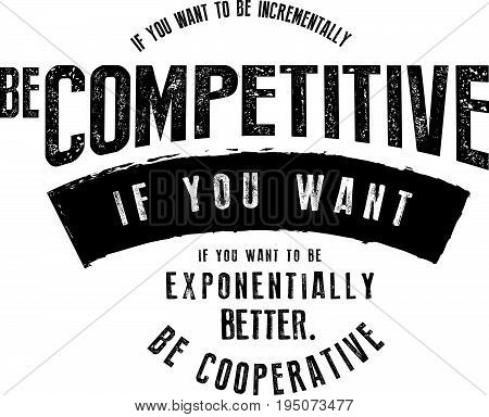 If you want to be incrementally better: Be competitive. If you want to be exponentially better: Be cooperative.