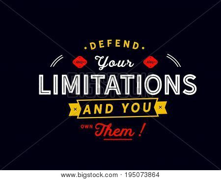 Defend your limitations and you own them !