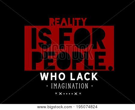 Reality is for people who lack imagination