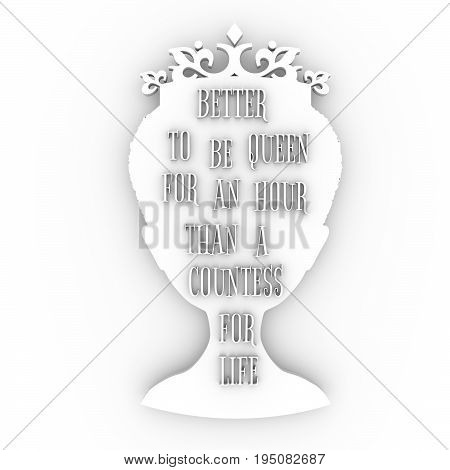 Vintage queen silhouette. Elegant silhouette of a female head. Quote better to re queen for an hour than a countess for life text. Motivation phrase. 3D rendering