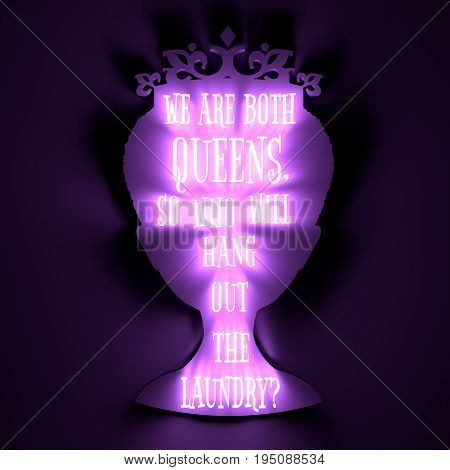 Vintage queen silhouette. Elegant silhouette of a female head. Quote we are both queens, so who will hang out the laundry text. Motivation phrase. 3D rendering. Neon bulb illumination