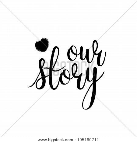 Lettering our story black and white hand written lettering phrase about love to valentines day design poster, greeting card, photo album, banner, calligraphy text vector illustration. Print on a T-Shirt, Poster or a Mug