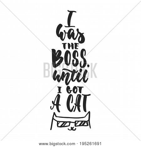 I was the boss, until i got a cat - hand drawn dancing lettering quote isolated on the white background. Fun brush ink inscription for photo overlays, greeting card or t-shirt print, poster design