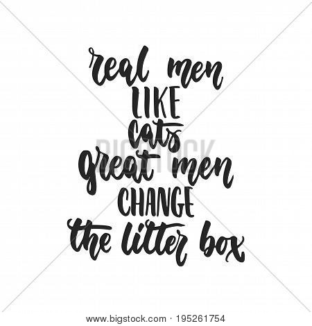 Real men like cats, great men change the litter box - hand drawn dancing lettering quote isolated on the white background. Fun brush ink inscription for photo overlays, greeting card or t-shirt print