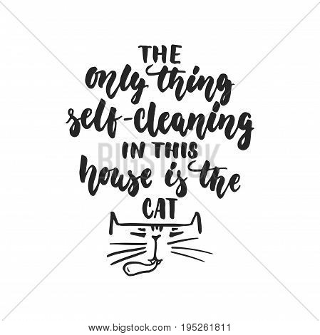 The only thing self-cleaning in this house is the cat - hand drawn dancing lettering quote isolated on the white background. Fun brush ink inscription for photo overlays, t-shirt print, poster design