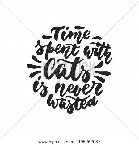Time spent with cats is never wasted - hand drawn dancing lettering quote isolated on the white background. Fun brush ink inscription for photo overlays, greeting card or t-shirt print, poster design