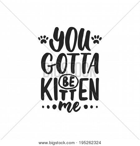 You gotta be kitten me - hand drawn dancing lettering quote isolated on the white background. Fun brush ink inscription for photo overlays, greeting card or t-shirt print, poster design