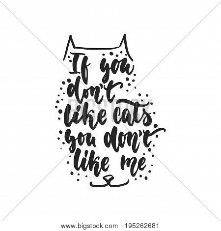 If you don't like cats you don't like me - hand drawn dancing lettering quote isolated on the white background. Fun brush ink inscription for photo overlays, greeting card or print, poster design