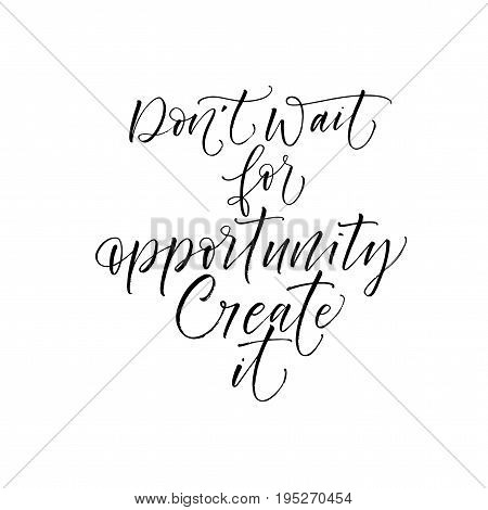 Don't wait for opportunity create it phrase. Ink illustration. Modern brush calligraphy. Isolated on white background.