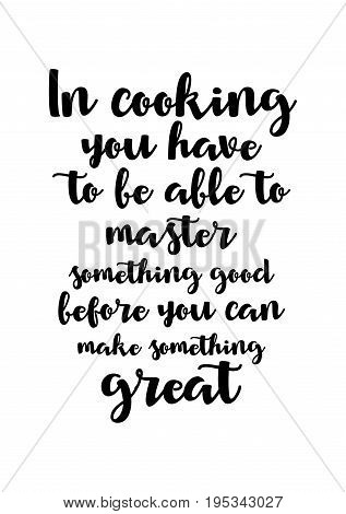Quote food calligraphy style. Hand lettering design element. Inspirational quote: In COOKING you have to be able to master something GOOD before you can make something GREAT.