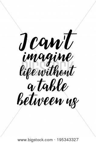 Quote food calligraphy style. Hand lettering design element. Inspirational quote: I can't imagine life without a table between us.