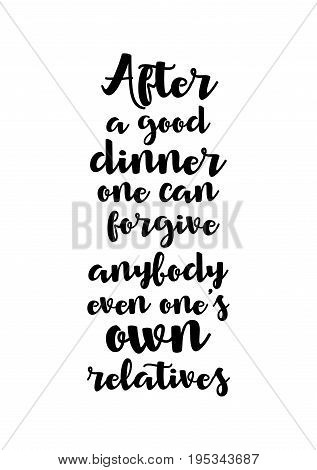 Quote food calligraphy style. Hand lettering design element. Inspirational quote: After a good dinner one can forgive anybody even one's own relatives.