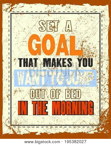 Inspiring motivation quote with text Set a Goal That Makes You Want To Jump Out Of Bad In The Morning. Vector typography poster and t-shirt design. Distressed old metal sign texture.