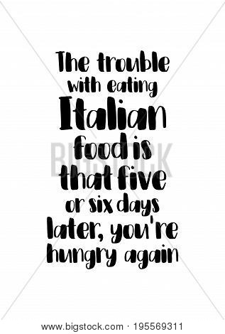 Quote food calligraphy style. Hand lettering design element. Inspirational quote: The trouble with eating Italian food is that five or six days later, you're hungry again.