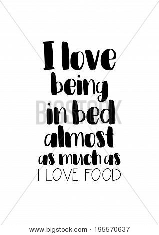 Quote food calligraphy style. Hand lettering design element. Inspirational quote: I love being in bed almost as much as I love food.