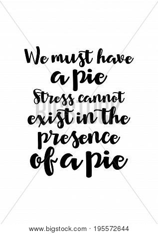 Quote food calligraphy style. Hand lettering design element. Inspirational quote: We must have a pie. Stress cannot exist in the presence of a pie.