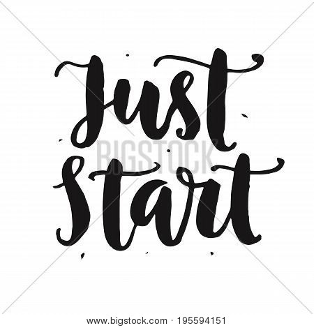 Just start. Motivational hand written lettering quote, isolated on white. Inspirational poster. Life wisdom slogan. Typographic background. Tee shirt print. Vector illustration