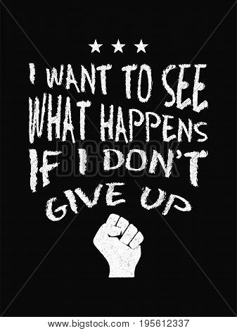 Motivational Quote Poster. I Want To See What Happens If I Don't Give Up. Chalk Text Style.