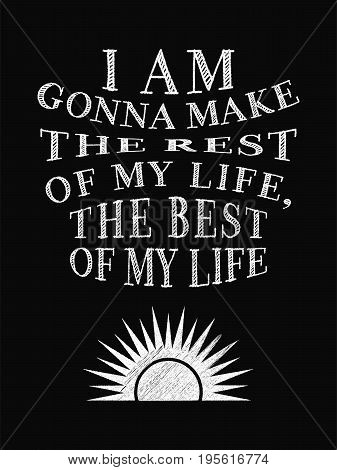 Motivational Quote Poster. I Am Gonna Make The Rest Of My Life, The Best Of My Life. Chalk Calligrap
