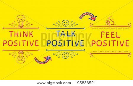 THINK POSITIVE, TALK POSITIVE, FEEL POSITIVE. Inspirational phrases on bright yellow background with hand drawn arrows