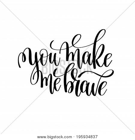 you make me brave black and white modern brush calligraphy positive quote, motivational and inspirational typography poster, hand lettering text vector illustration