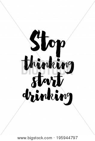Quote food calligraphy style. Hand lettering design element. Inspirational quote: Stop thinking, start drinking.