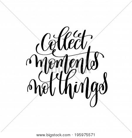 collect moments not things black and white handwritten lettering positive quote, motivational and inspirational phrase, calligraphy vector illustration