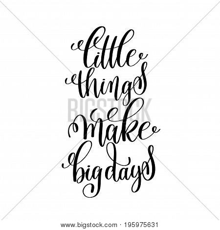 little things make big days black and white handwritten lettering positive quote, motivational and inspirational phrase, calligraphy vector illustration