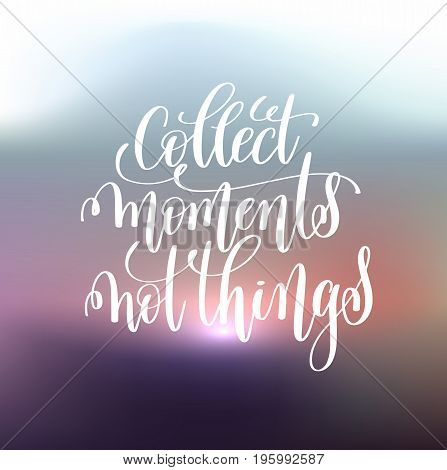 collect moments not things handwritten lettering positive quote on blure background, motivational and inspirational phrase, calligraphy vector illustration
