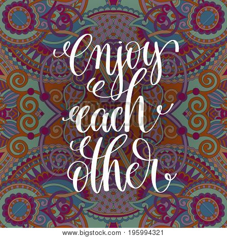 enjoy each other handwritten lettering positive quoteon floral paisley pattern, motivational and inspirational phrase, calligraphy vector illustration