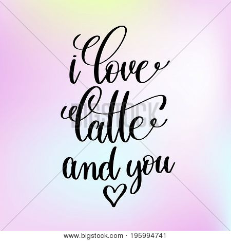 i love latte and you handwritten lettering romantic positive quote on light blured background, morning motivational and inspirational phrase, calligraphy vector illustration