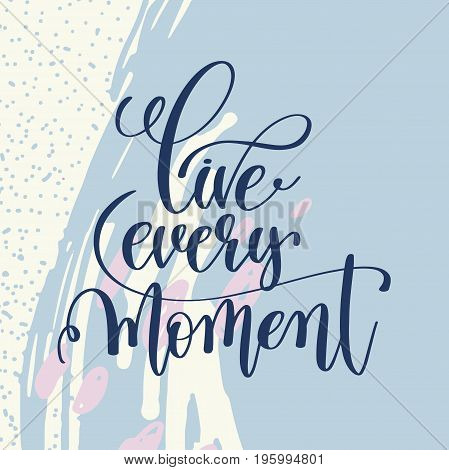 live every moment handwritten lettering positive quote on abstract art background, motivational and inspirational phrase, calligraphy vector illustration