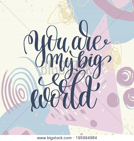 you are my big world handwritten lettering romantic positive quote to valentines day on abstract art background, motivational and inspirational phrase, calligraphy vector illustration