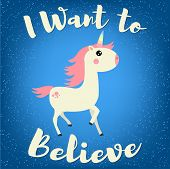 Cute unicorn. I want to believe. Vector illustration for children's t-shirt. For print design. poster