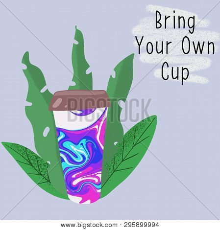 Reusable Cup Among Leaves With Slogan Bring Your Own Cup. Zero Waste Concept. Eco Lifestyle.