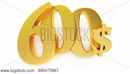 Golden Six Hundred Dollar Sign Isolated On White Background, 600 Dollar Price Symbol. 3d Render, 600