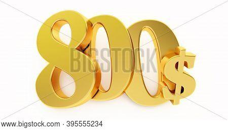 Golden Eight Hundred Dollar Sign Isolated On White Background, 800 Dollar Price Symbol. 3d Render, 8