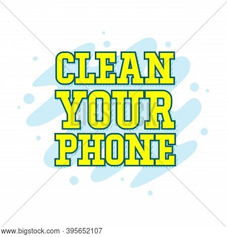 Clean Your Phone. Lettering Quote In Retro Style. Creative Vector Illustration Text. Holiday Art Fon