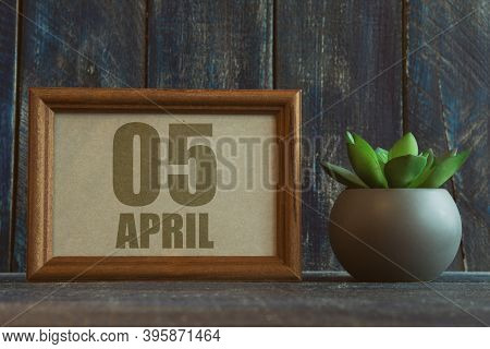 April 5th. Day 5 Of Month, Date In Frame Next To Succulent On Wooden Background Spring Month, Day Of