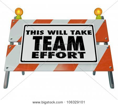 This Will Take Team Effort words on a construction barrier or sign to warn of a difficult task, challenge, goal, project or job