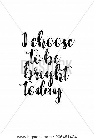 Hand drawn lettering. Ink illustration. Modern brush calligraphy. Isolated on white background. I choose to be bright today.