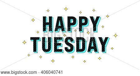 Happy Tuesday Poster. Greeting Text Of Happy Tuesday, Composition Of Star Glitters And Isometric Let