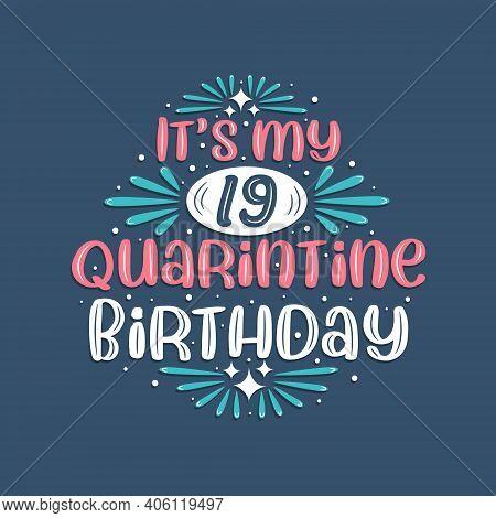 It's My 19 Quarantine Birthday, 19 Years Birthday Design. 19th Birthday Celebration On Quarantine.